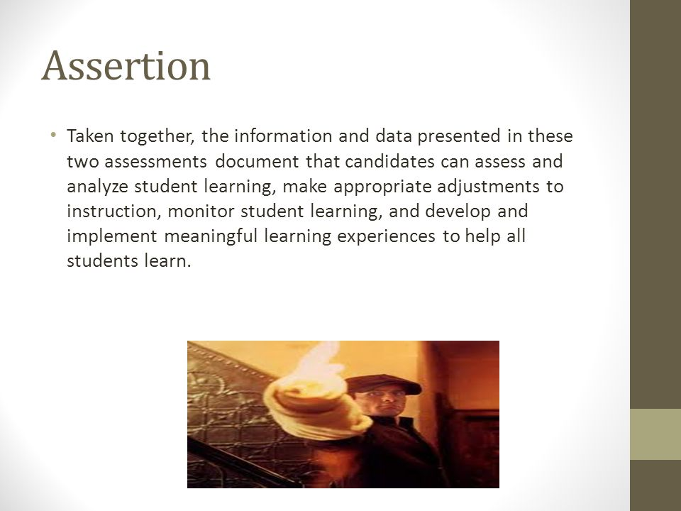 Assertion Taken together, the information and data presented in these two assessments document that candidates can assess and analyze student learning, make appropriate adjustments to instruction, monitor student learning, and develop and implement meaningful learning experiences to help all students learn.