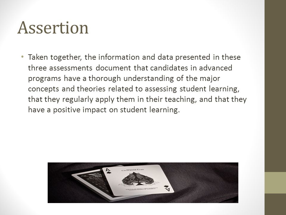 Assertion Taken together, the information and data presented in these three assessments document that candidates in advanced programs have a thorough understanding of the major concepts and theories related to assessing student learning, that they regularly apply them in their teaching, and that they have a positive impact on student learning.