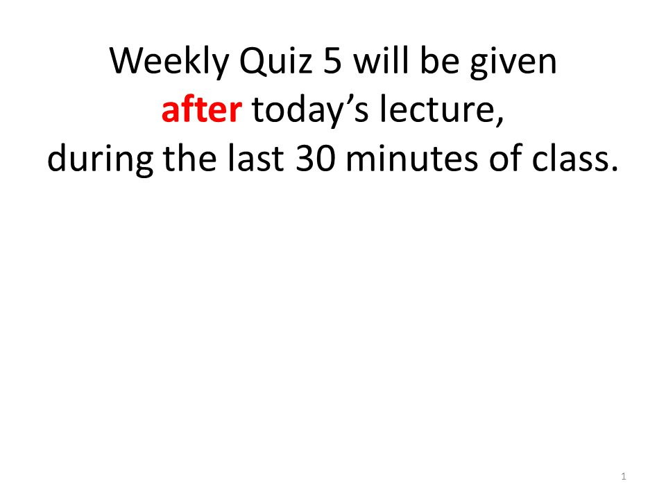 Weekly Quiz 5 will be given after today's lecture, during the last 30 minutes of class. 1