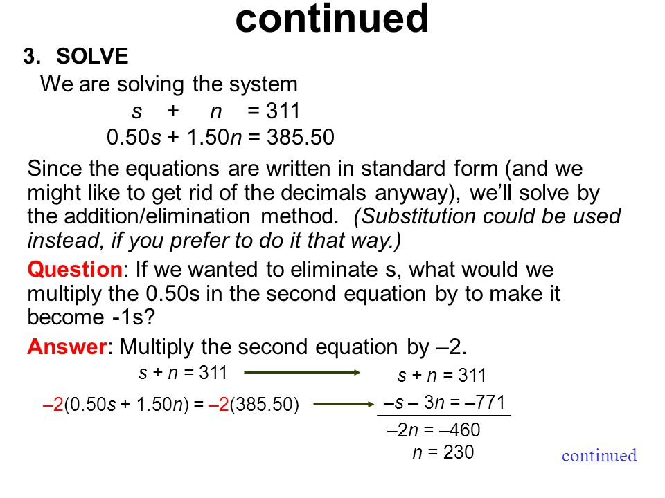 3.SOLVE continued We are solving the system s + n = s n = Since the equations are written in standard form (and we might like to get rid of the decimals anyway), we'll solve by the addition/elimination method.