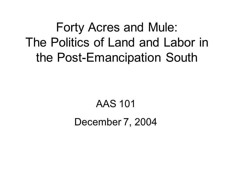 Forty Acres and Mule: The Politics of Land and Labor in the Post-Emancipation South AAS 101 December 7, 2004