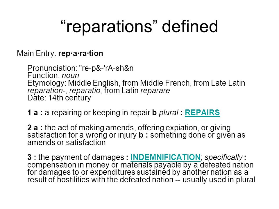 reparations defined Main Entry: rep·a·ra·tion Pronunciation: re-p&- rA-sh&n Function: noun Etymology: Middle English, from Middle French, from Late Latin reparation-, reparatio, from Latin reparare Date: 14th century 1 a : a repairing or keeping in repair b plural : REPAIRS 2 a : the act of making amends, offering expiation, or giving satisfaction for a wrong or injury b : something done or given as amends or satisfaction 3 : the payment of damages : INDEMNIFICATION; specifically : compensation in money or materials payable by a defeated nation for damages to or expenditures sustained by another nation as a result of hostilities with the defeated nation -- usually used in pluralREPAIRSINDEMNIFICATION