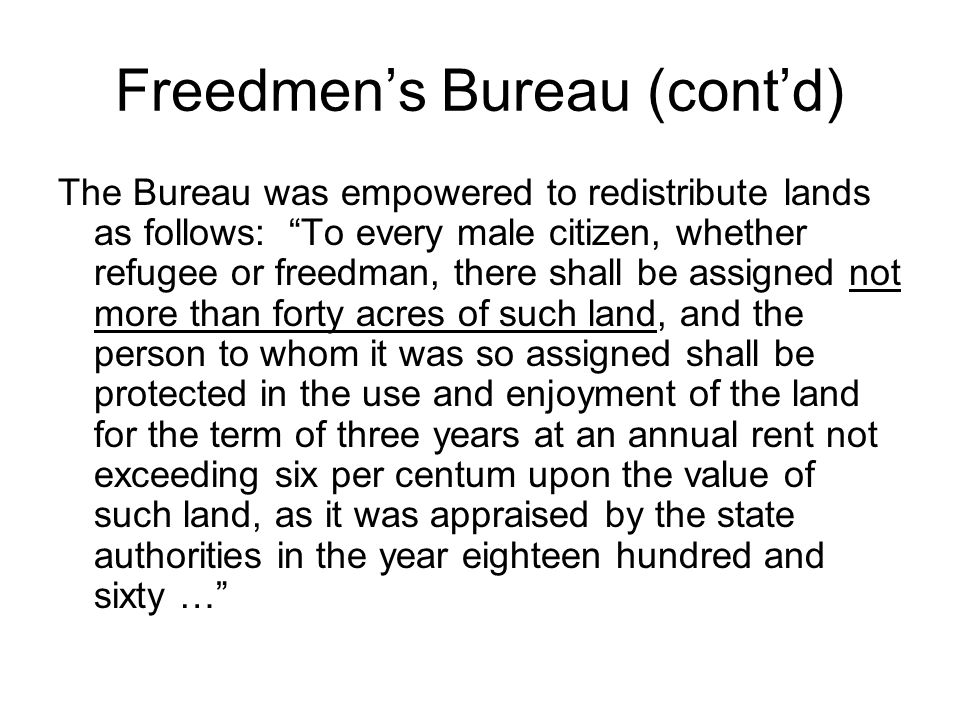 Freedmen's Bureau (cont'd) The Bureau was empowered to redistribute lands as follows: To every male citizen, whether refugee or freedman, there shall be assigned not more than forty acres of such land, and the person to whom it was so assigned shall be protected in the use and enjoyment of the land for the term of three years at an annual rent not exceeding six per centum upon the value of such land, as it was appraised by the state authorities in the year eighteen hundred and sixty …