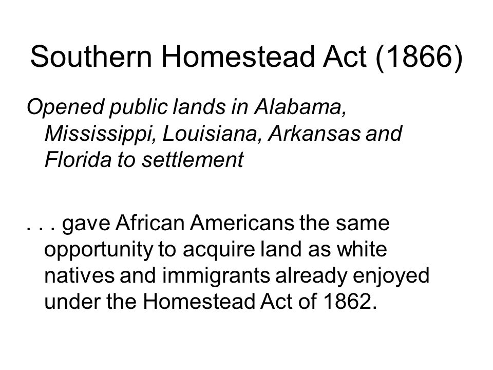 Southern Homestead Act (1866) Opened public lands in Alabama, Mississippi, Louisiana, Arkansas and Florida to settlement...