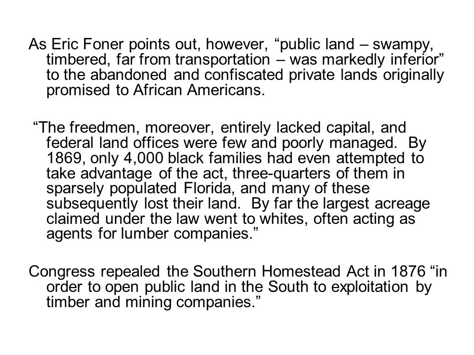 As Eric Foner points out, however, public land – swampy, timbered, far from transportation – was markedly inferior to the abandoned and confiscated private lands originally promised to African Americans.