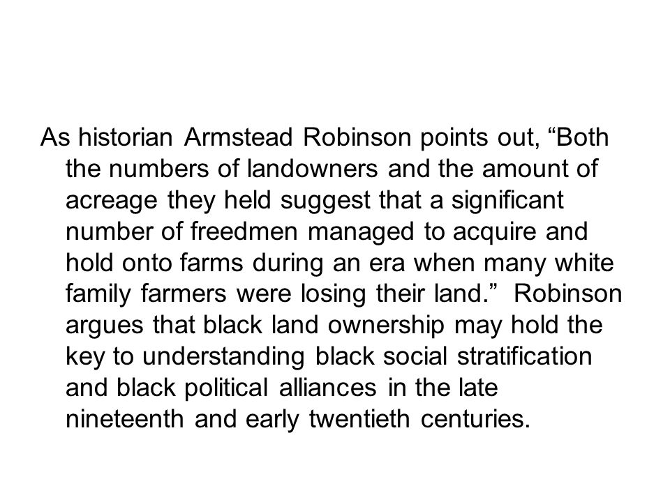 As historian Armstead Robinson points out, Both the numbers of landowners and the amount of acreage they held suggest that a significant number of freedmen managed to acquire and hold onto farms during an era when many white family farmers were losing their land. Robinson argues that black land ownership may hold the key to understanding black social stratification and black political alliances in the late nineteenth and early twentieth centuries.