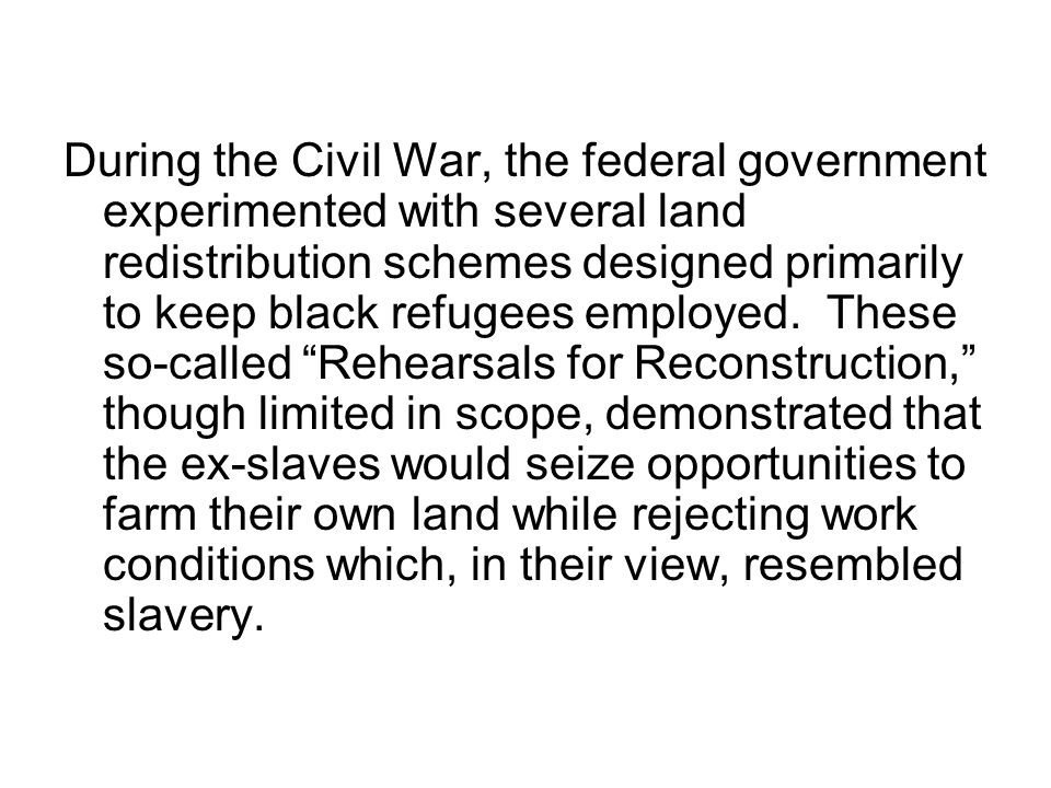 During the Civil War, the federal government experimented with several land redistribution schemes designed primarily to keep black refugees employed.