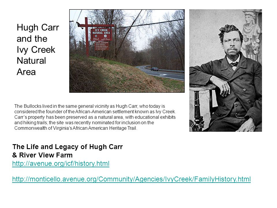 Hugh Carr and the Ivy Creek Natural Area The Life and Legacy of Hugh Carr & River View Farm http://avenue.org/icf/history.html http://avenue.org/icf/history.html http://monticello.avenue.org/Community/Agencies/IvyCreek/FamilyHistory.html The Bullocks lived in the same general vicinity as Hugh Carr, who today is considered the founder of the African-American settlement known as Ivy Creek.