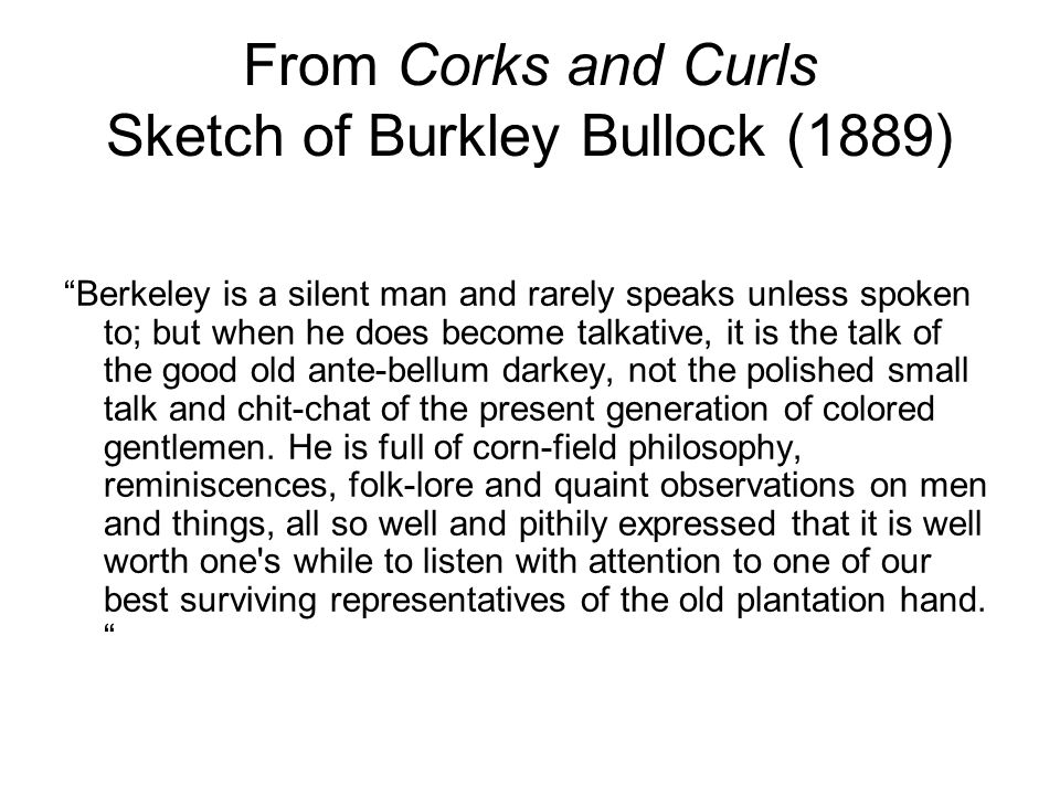 From Corks and Curls Sketch of Burkley Bullock (1889) Berkeley is a silent man and rarely speaks unless spoken to; but when he does become talkative, it is the talk of the good old ante-bellum darkey, not the polished small talk and chit-chat of the present generation of colored gentlemen.