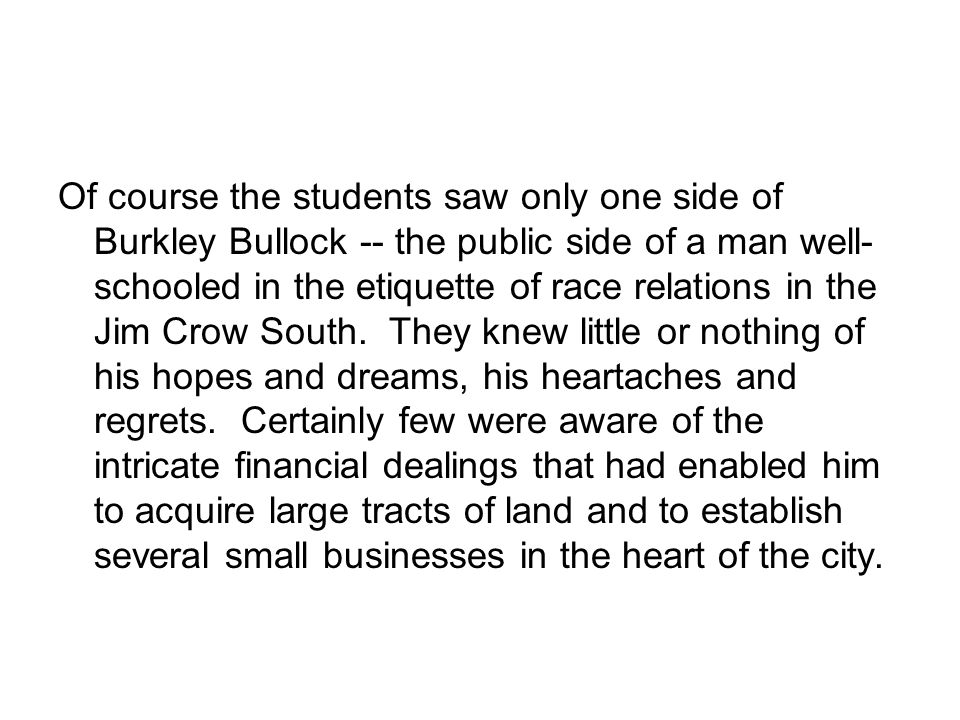 Of course the students saw only one side of Burkley Bullock -- the public side of a man well- schooled in the etiquette of race relations in the Jim Crow South.
