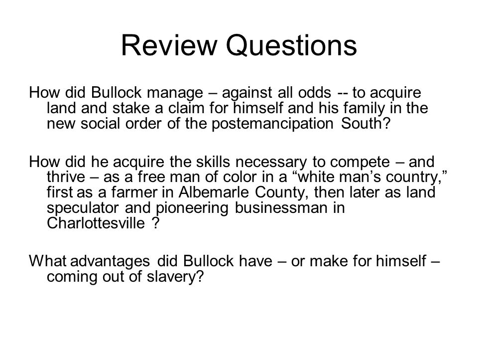 Review Questions How did Bullock manage – against all odds -- to acquire land and stake a claim for himself and his family in the new social order of the postemancipation South.