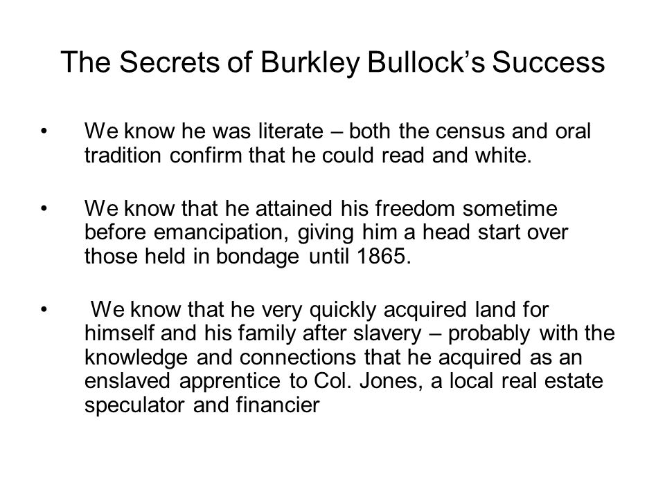 The Secrets of Burkley Bullock's Success We know he was literate – both the census and oral tradition confirm that he could read and white.