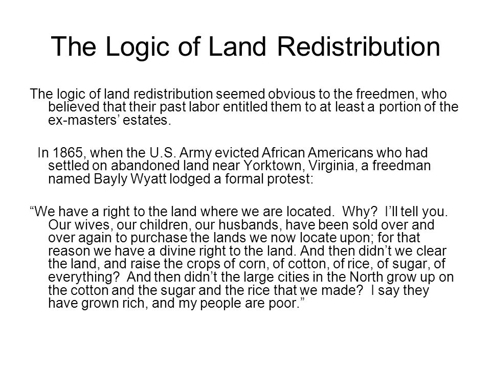 The Logic of Land Redistribution The logic of land redistribution seemed obvious to the freedmen, who believed that their past labor entitled them to at least a portion of the ex-masters' estates.