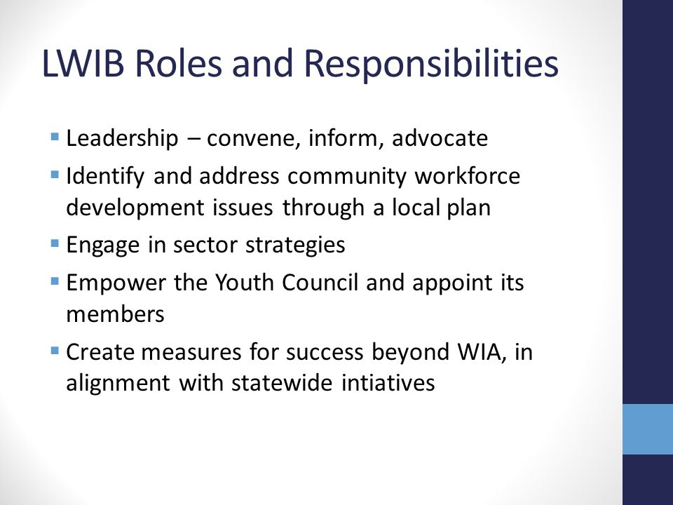 LWIB Roles and Responsibilities  Leadership – convene, inform, advocate  Identify and address community workforce development issues through a local plan  Engage in sector strategies  Empower the Youth Council and appoint its members  Create measures for success beyond WIA, in alignment with statewide intiatives