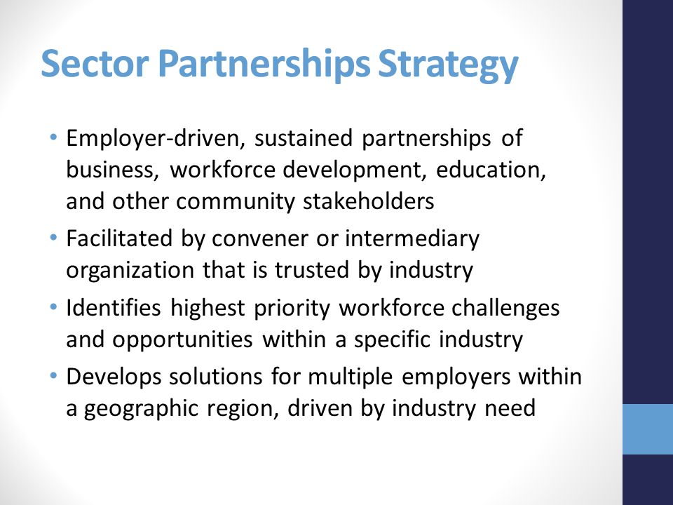 Sector Partnerships Strategy Employer-driven, sustained partnerships of business, workforce development, education, and other community stakeholders Facilitated by convener or intermediary organization that is trusted by industry Identifies highest priority workforce challenges and opportunities within a specific industry Develops solutions for multiple employers within a geographic region, driven by industry need