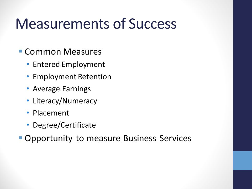 Measurements of Success  Common Measures Entered Employment Employment Retention Average Earnings Literacy/Numeracy Placement Degree/Certificate  Opportunity to measure Business Services