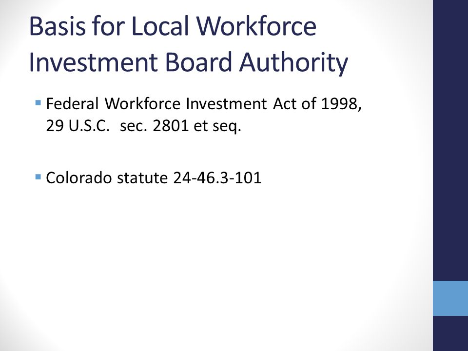 Basis for Local Workforce Investment Board Authority  Federal Workforce Investment Act of 1998, 29 U.S.C.