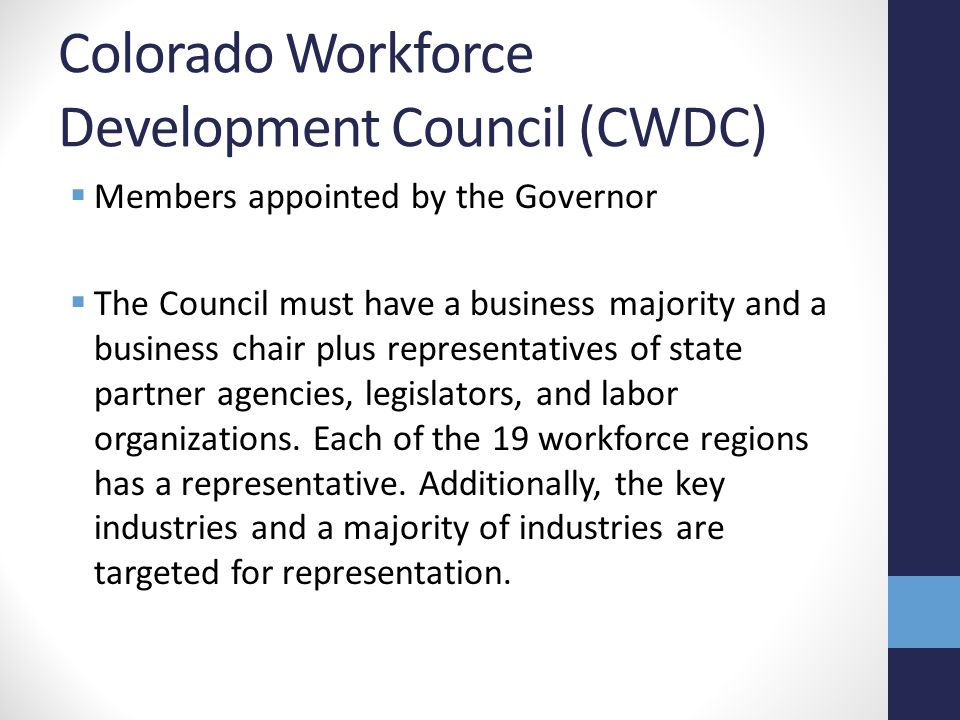 Colorado Workforce Development Council (CWDC)  Members appointed by the Governor  The Council must have a business majority and a business chair plus representatives of state partner agencies, legislators, and labor organizations.