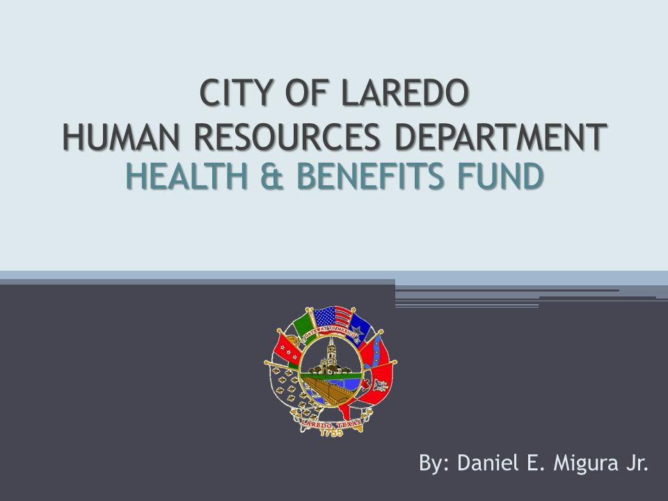 CITY OF LAREDO HUMAN RESOURCES DEPARTMENT By: Daniel E. Migura Jr. HEALTH & BENEFITS FUND