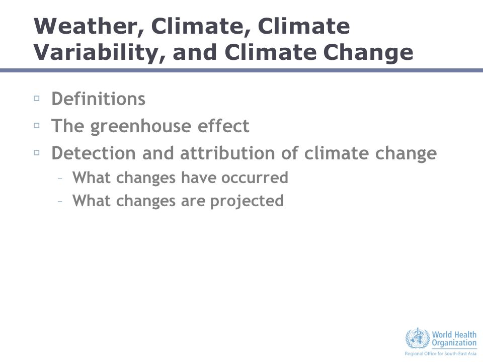 Weather, Climate, Climate Variability, and Climate Change  Definitions  The greenhouse effect  Detection and attribution of climate change –What changes have occurred –What changes are projected