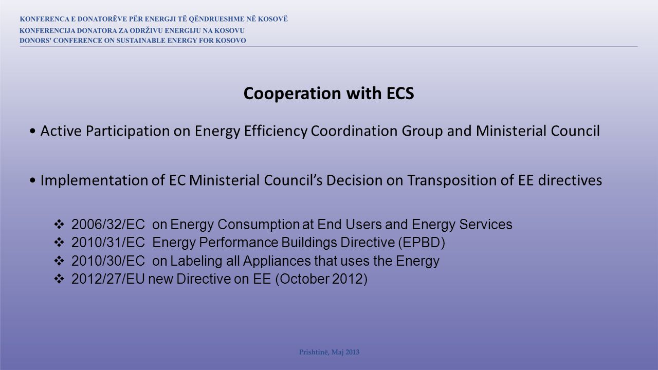 Active Participation on Energy Efficiency Coordination Group and Ministerial Council Implementation of EC Ministerial Council's Decision on Transposition of EE directives  2006/32/EC on Energy Consumption at End Users and Energy Services  2010/31/EC Energy Performance Buildings Directive (EPBD)  2010/30/EC on Labeling all Appliances that uses the Energy  2012/27/EU new Directive on EE (October 2012) Cooperation with ECS