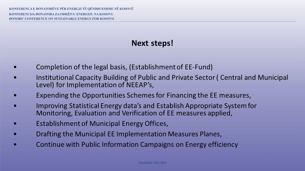 Completion of the legal basis, (Establishment of EE-Fund) Institutional Capacity Building of Public and Private Sector ( Central and Municipal Level) for Implementation of NEEAP's, Expending the Opportunities Schemes for Financing the EE measures, Improving Statistical Energy data's and Establish Appropriate System for Monitoring, Evaluation and Verification of EE measures applied, Establishment of Municipal Energy Offices, Drafting the Municipal EE Implementation Measures Planes, Continue with Public Information Campaigns on Energy efficiency Next steps!