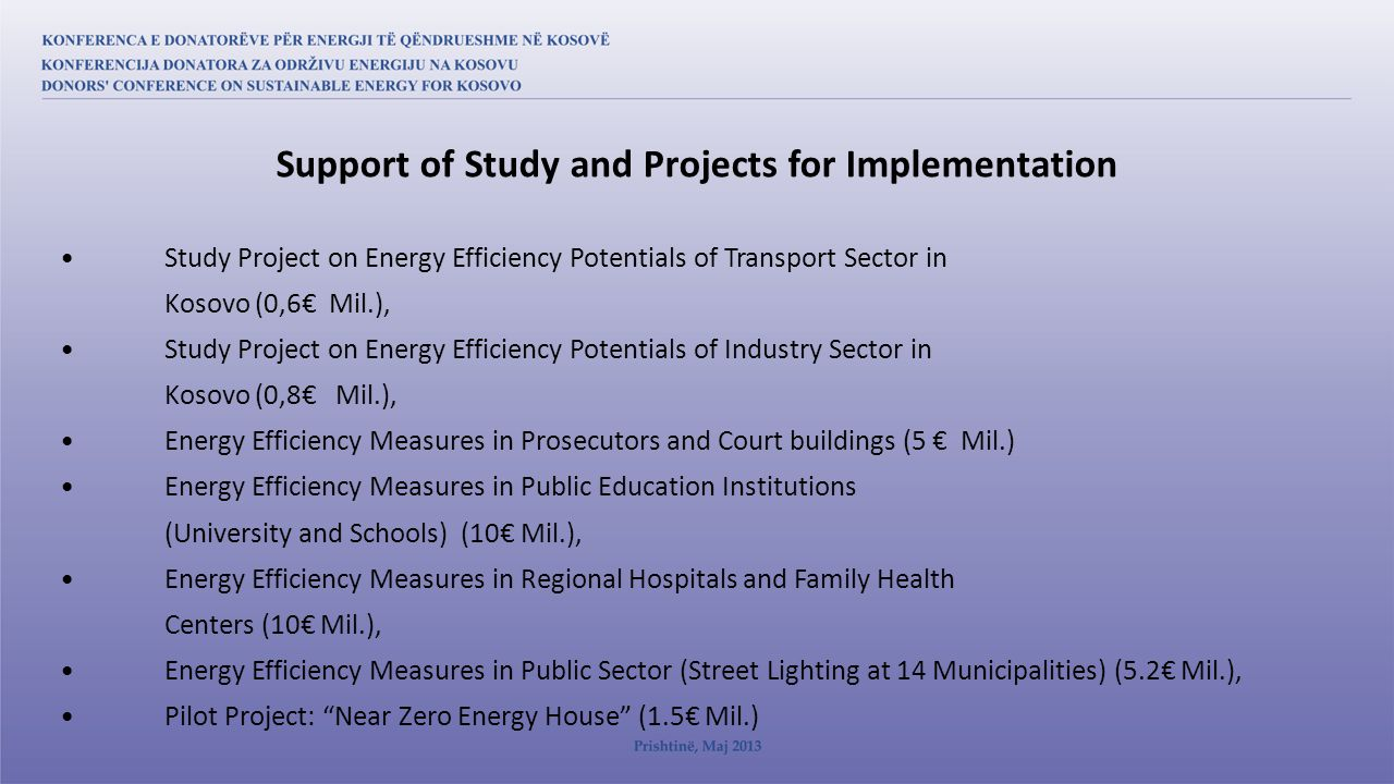Study Project on Energy Efficiency Potentials of Transport Sector in Kosovo (0,6€ Mil.), Study Project on Energy Efficiency Potentials of Industry Sector in Kosovo (0,8€ Mil.), Energy Efficiency Measures in Prosecutors and Court buildings (5 € Mil.) Energy Efficiency Measures in Public Education Institutions (University and Schools) (10€ Mil.), Energy Efficiency Measures in Regional Hospitals and Family Health Centers (10€ Mil.), Energy Efficiency Measures in Public Sector (Street Lighting at 14 Municipalities) (5.2€ Mil.), Pilot Project: Near Zero Energy House (1.5€ Mil.) Support of Study and Projects for Implementation