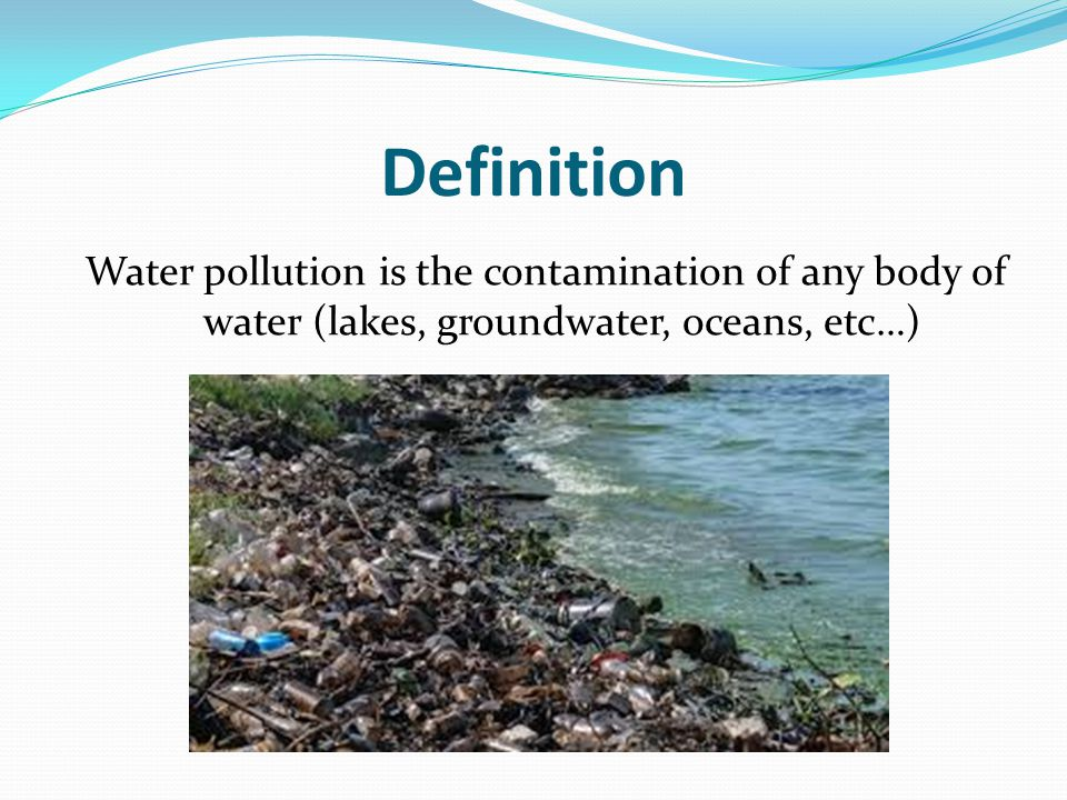 Definition Water pollution is the contamination of any body of water (lakes, groundwater, oceans, etc…)