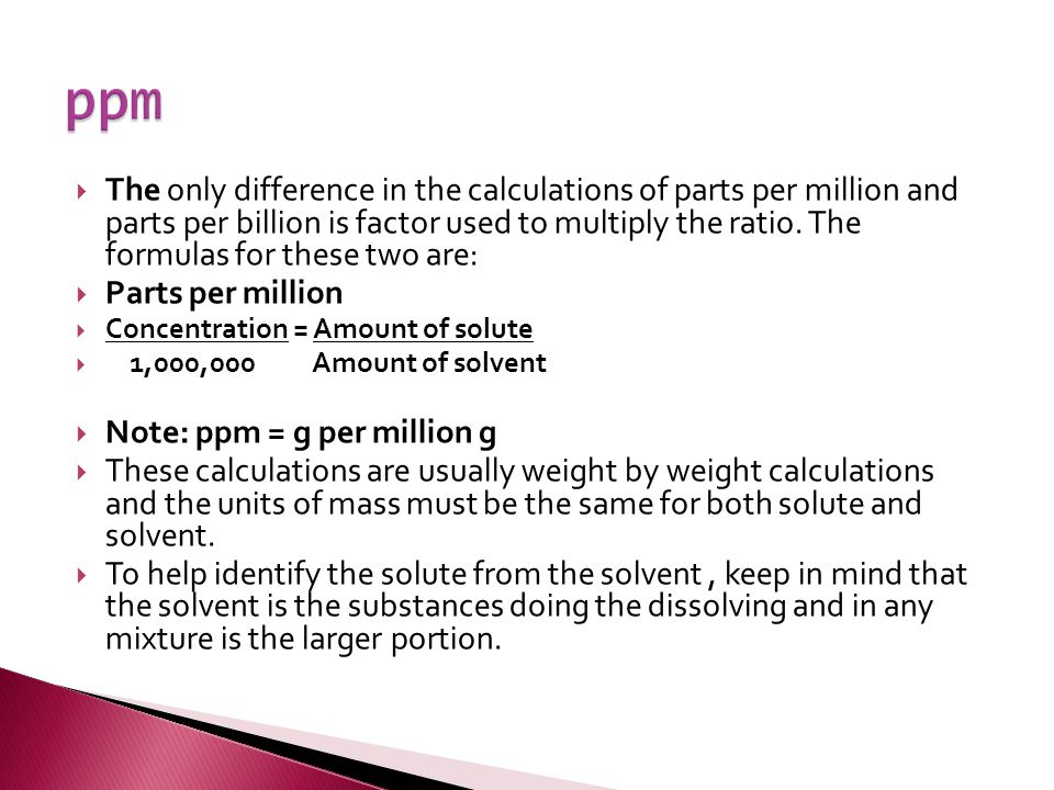  The only difference in the calculations of parts per million and parts per billion is factor used to multiply the ratio.