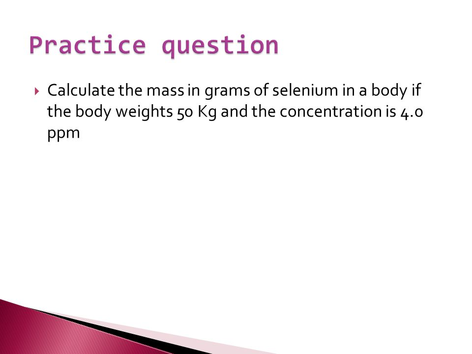  Calculate the mass in grams of selenium in a body if the body weights 50 Kg and the concentration is 4.0 ppm