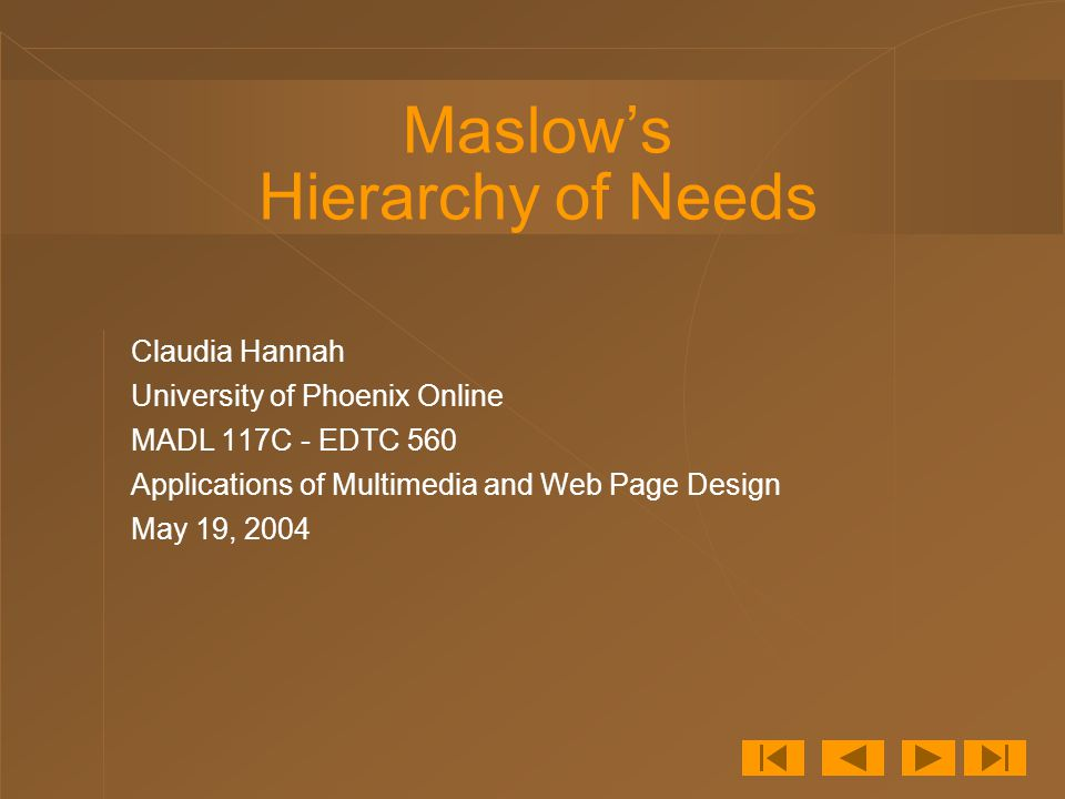 Maslow's Hierarchy of Needs Claudia Hannah University of Phoenix Online MADL 117C - EDTC 560 Applications of Multimedia and Web Page Design May 19, 2004