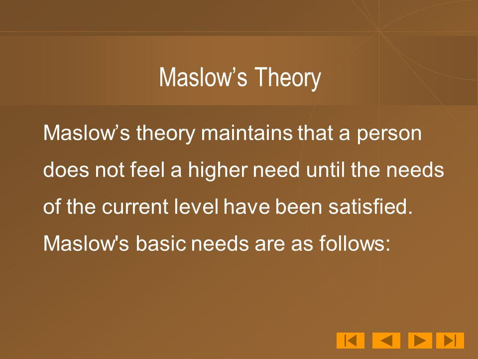 Maslow's Theory Maslow's theory maintains that a person does not feel a higher need until the needs of the current level have been satisfied.