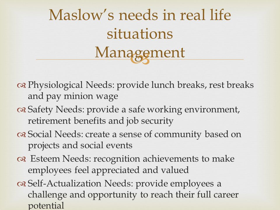  Maslow's needs in real life situations Management  Physiological Needs: provide lunch breaks, rest breaks and pay minion wage  Safety Needs: provide a safe working environment, retirement benefits and job security  Social Needs: create a sense of community based on projects and social events  Esteem Needs: recognition achievements to make employees feel appreciated and valued  Self-Actualization Needs: provide employees a challenge and opportunity to reach their full career potential