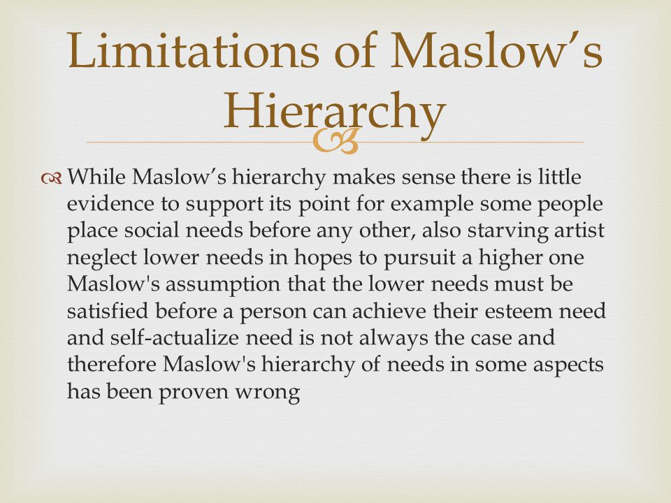  Limitations of Maslow's Hierarchy  While Maslow's hierarchy makes sense there is little evidence to support its point for example some people place social needs before any other, also starving artist neglect lower needs in hopes to pursuit a higher one Maslow s assumption that the lower needs must be satisfied before a person can achieve their esteem need and self-actualize need is not always the case and therefore Maslow s hierarchy of needs in some aspects has been proven wrong