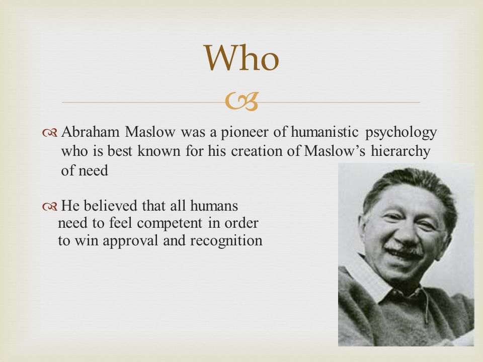   Abraham Maslow was a pioneer of humanistic psychology who is best known for his creation of Maslow's hierarchy of need  He believed that all humans need to feel competent in order to win approval and recognition Who