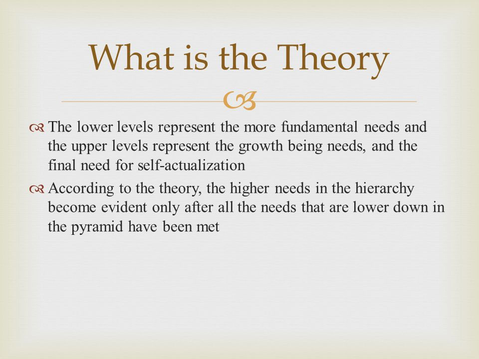  What is the Theory  The lower levels represent the more fundamental needs and the upper levels represent the growth being needs, and the final need for self-actualization  According to the theory, the higher needs in the hierarchy become evident only after all the needs that are lower down in the pyramid have been met