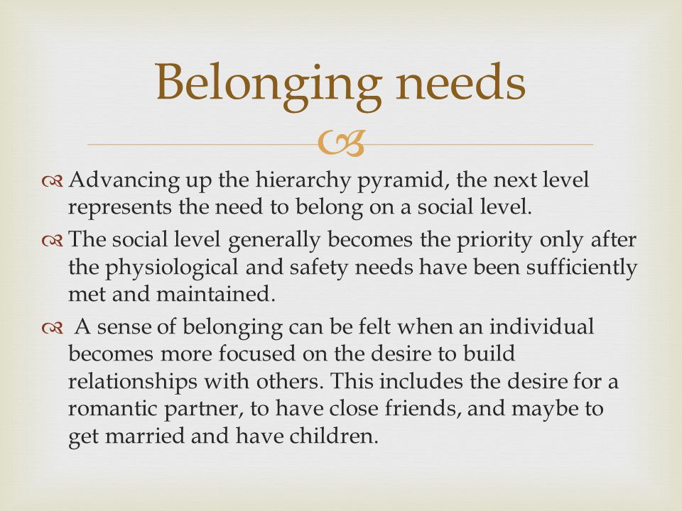  Belonging needs  Advancing up the hierarchy pyramid, the next level represents the need to belong on a social level.