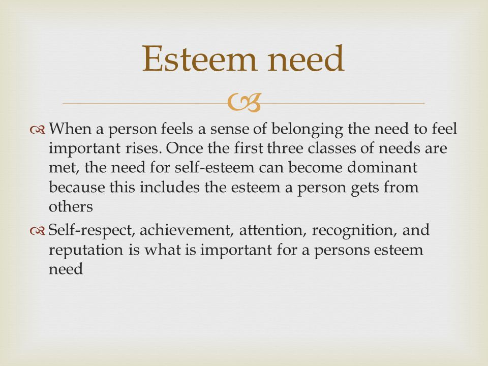  Esteem need  When a person feels a sense of belonging the need to feel important rises.