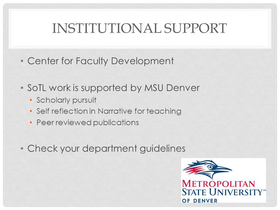 INSTITUTIONAL SUPPORT Center for Faculty Development SoTL work is supported by MSU Denver Scholarly pursuit Self reflection in Narrative for teaching Peer reviewed publications Check your department guidelines