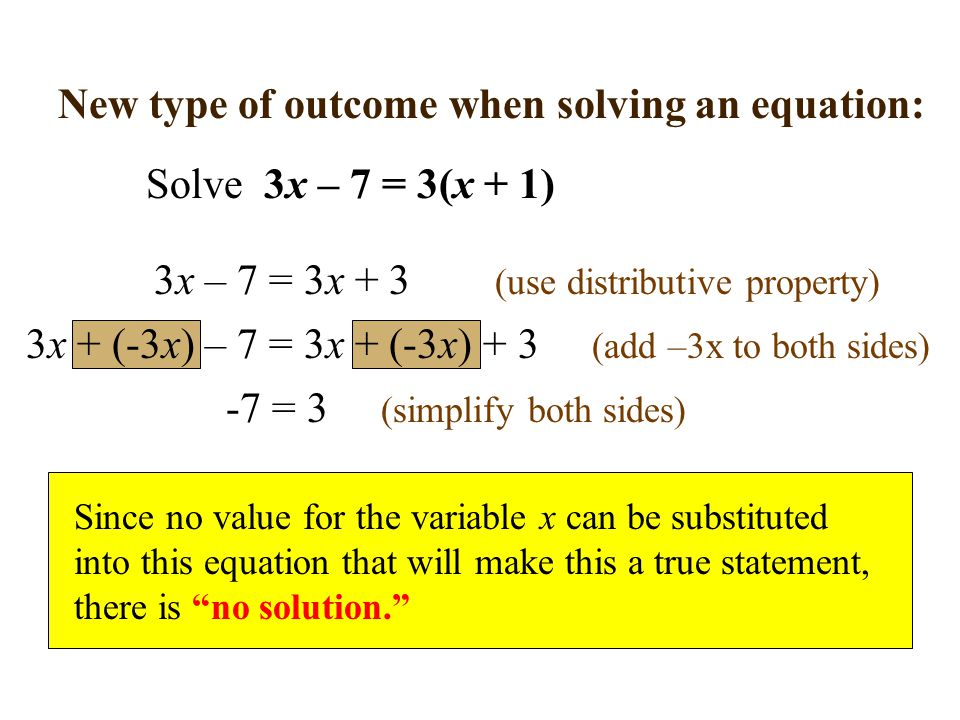 New type of outcome when solving an equation: Solve 3x – 7 = 3(x + 1) 3x – 7 = 3x + 3 (use distributive property) 3x + (-3x) – 7 = 3x + (-3x) + 3 (add –3x to both sides) -7 = 3 (simplify both sides) Since no value for the variable x can be substituted into this equation that will make this a true statement, there is no solution.
