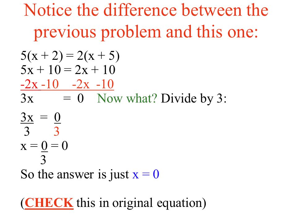 Notice the difference between the previous problem and this one: 5(x + 2) = 2(x + 5) 5x + 10 = 2x x -10 3x = 0 Now what.