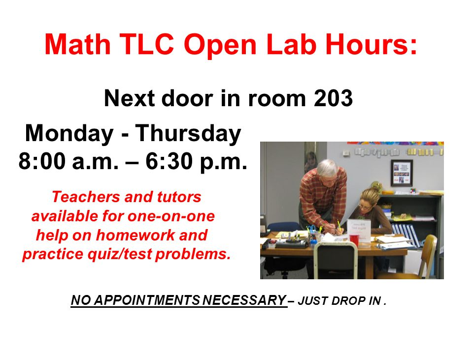Math TLC Open Lab Hours: Next door in room 203 Monday - Thursday 8:00 a.m.