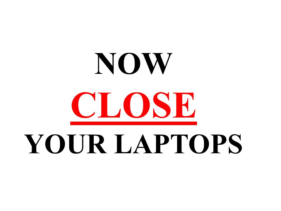 NOW CLOSE YOUR LAPTOPS