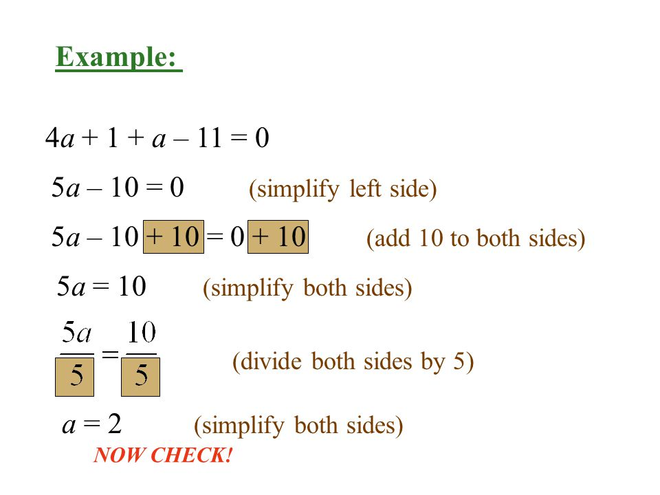 4a a – 11 = 0 5a – 10 = 0 (simplify left side) 5a = 10 (simplify both sides) a = 2 (simplify both sides) 5a – = (add 10 to both sides) (divide both sides by 5) NOW CHECK.