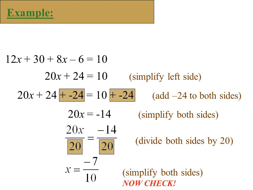 Example: 12x x – 6 = 10 20x + 24 = 10 (simplify left side) 20x = -14 (simplify both sides) 20x = (add –24 to both sides) (divide both sides by 20)(simplify both sides) NOW CHECK!