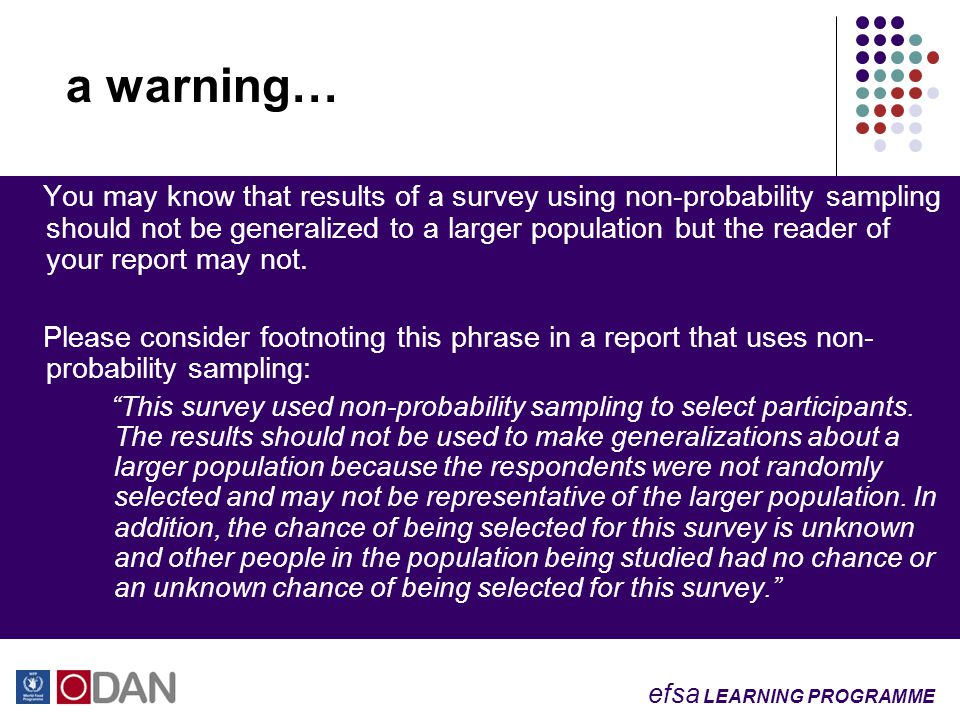 efsa LEARNING PROGRAMME a warning… You may know that results of a survey using non-probability sampling should not be generalized to a larger population but the reader of your report may not.