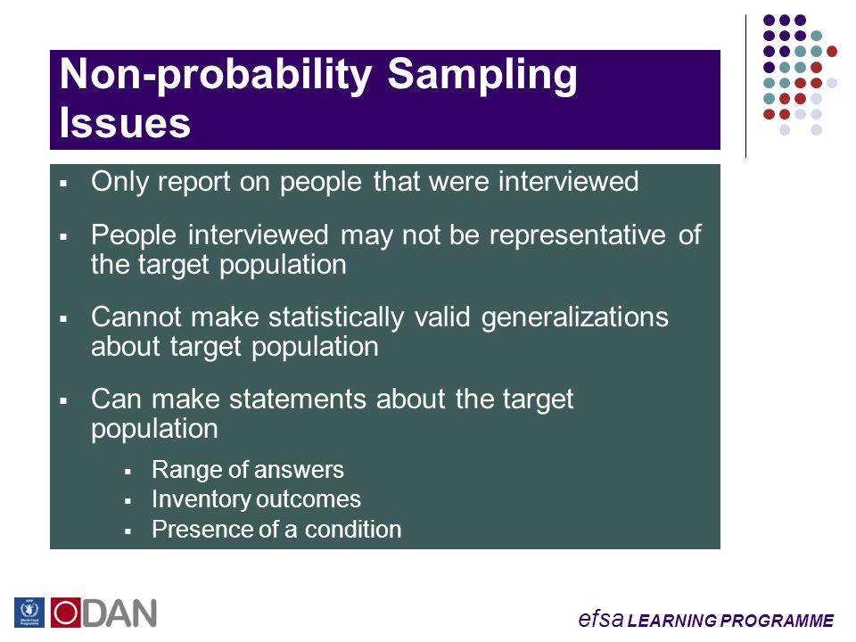 efsa LEARNING PROGRAMME Non-probability Sampling Issues  Only report on people that were interviewed  People interviewed may not be representative of the target population  Cannot make statistically valid generalizations about target population  Can make statements about the target population  Range of answers  Inventory outcomes  Presence of a condition
