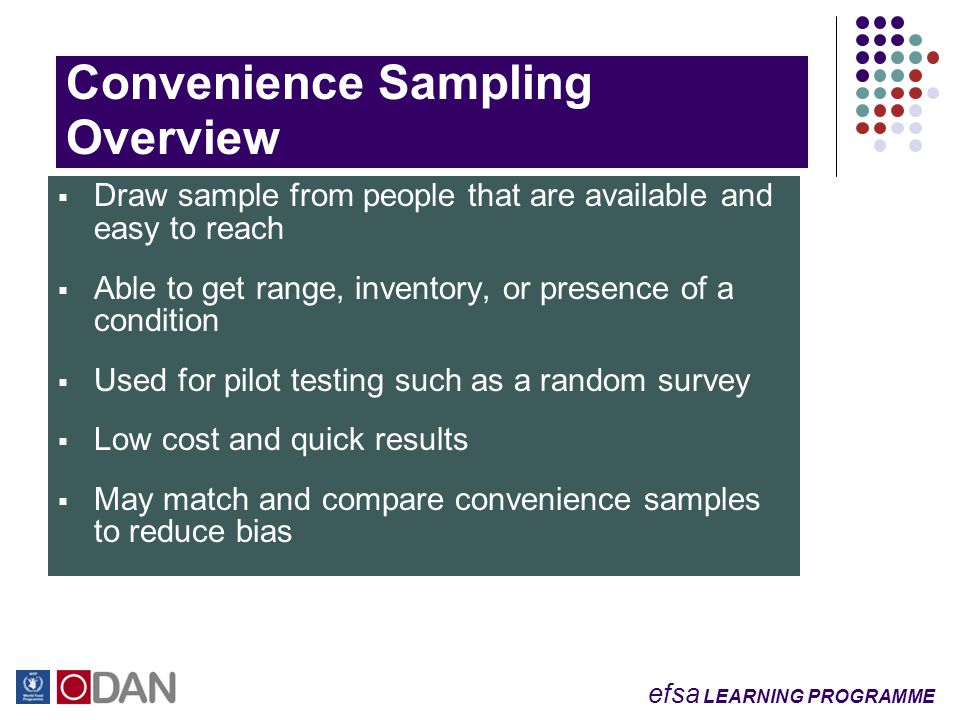 efsa LEARNING PROGRAMME Convenience Sampling Overview  Draw sample from people that are available and easy to reach  Able to get range, inventory, or presence of a condition  Used for pilot testing such as a random survey  Low cost and quick results  May match and compare convenience samples to reduce bias