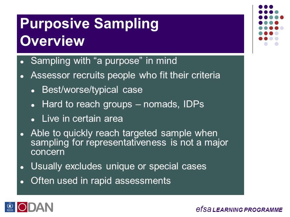 efsa LEARNING PROGRAMME Purposive Sampling Overview ● Sampling with a purpose in mind ● Assessor recruits people who fit their criteria ● Best/worse/typical case ● Hard to reach groups – nomads, IDPs ● Live in certain area ● Able to quickly reach targeted sample when sampling for representativeness is not a major concern ● Usually excludes unique or special cases ● Often used in rapid assessments