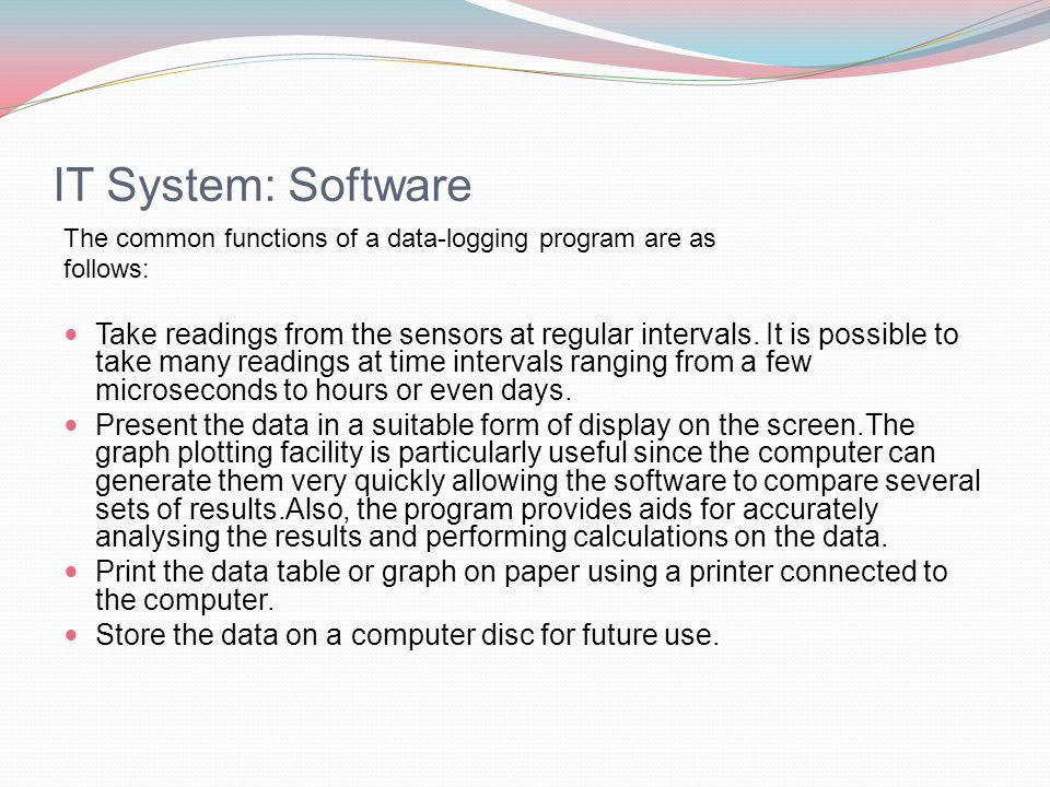 IT System: Software The common functions of a data-logging program are as follows: Take readings from the sensors at regular intervals.